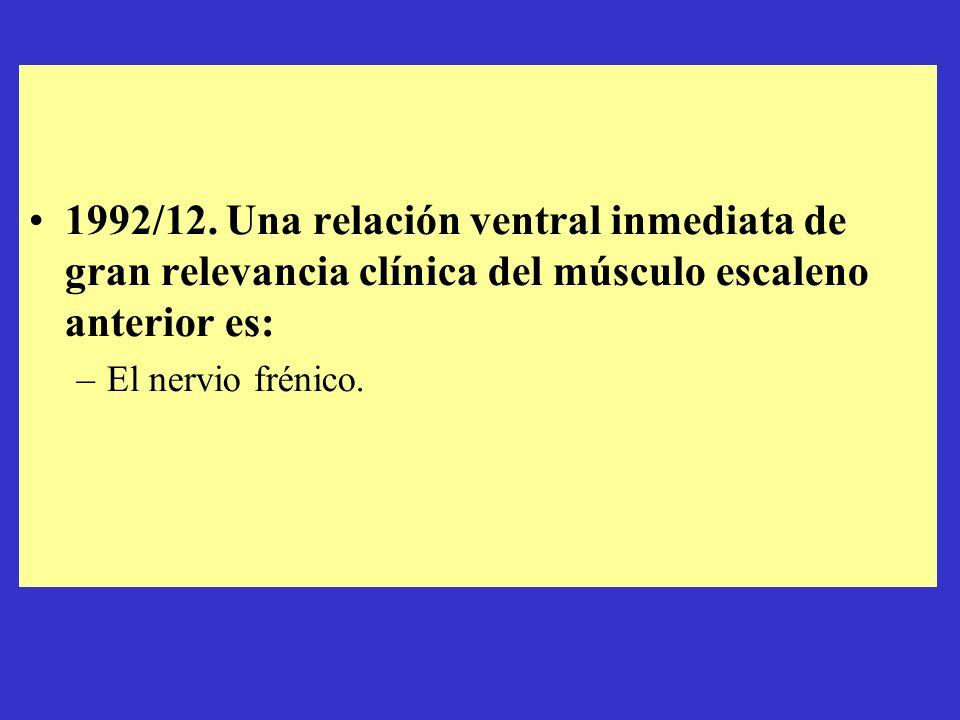 1992/12. Una relación ventral inmediata de gran relevancia clínica del músculo escaleno anterior es: –El nervio frénico.