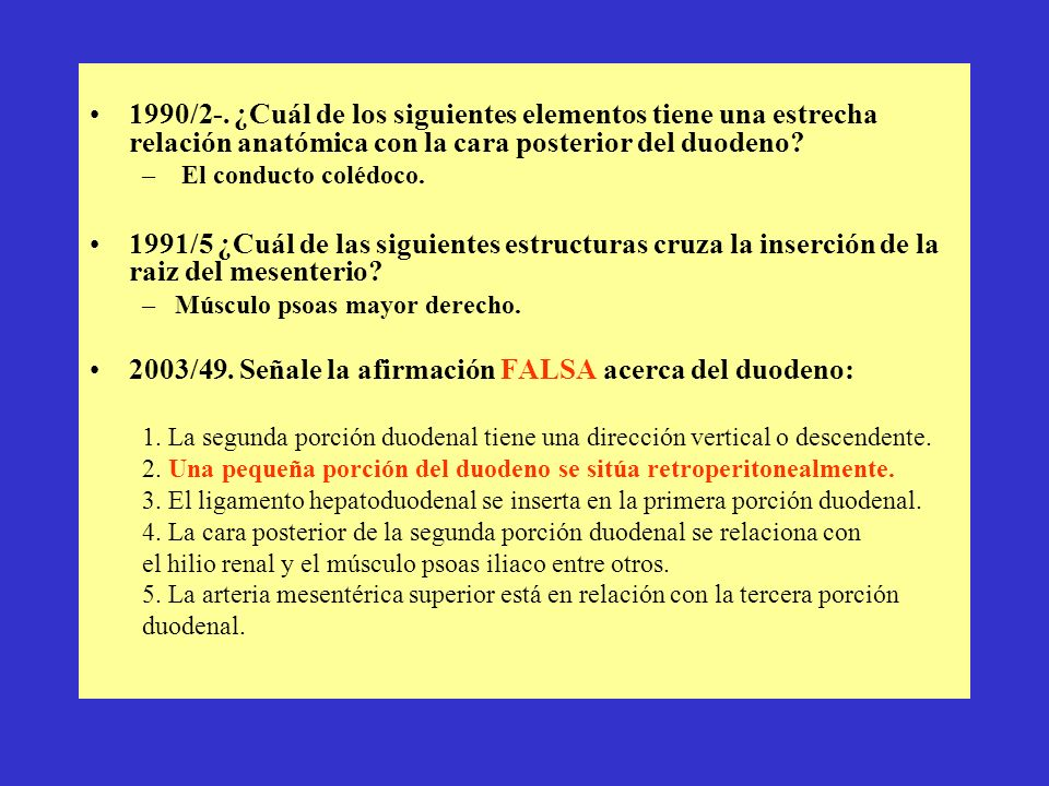 1990/2-. ¿Cuál de los siguientes elementos tiene una estrecha relación anatómica con la cara posterior del duodeno? – El conducto colédoco. 1991/5 ¿Cu