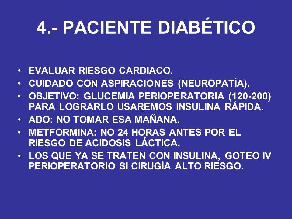 4.- PACIENTE DIABÉTICO EVALUAR RIESGO CARDIACO. CUIDADO CON ASPIRACIONES (NEUROPATÍA). OBJETIVO: GLUCEMIA PERIOPERATORIA (120-200) PARA LOGRARLO USARE