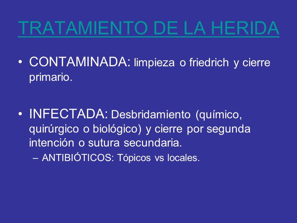 TRATAMIENTO DE LA HERIDA CONTAMINADA: limpieza o friedrich y cierre primario. INFECTADA: Desbridamiento (químico, quirúrgico o biológico) y cierre por