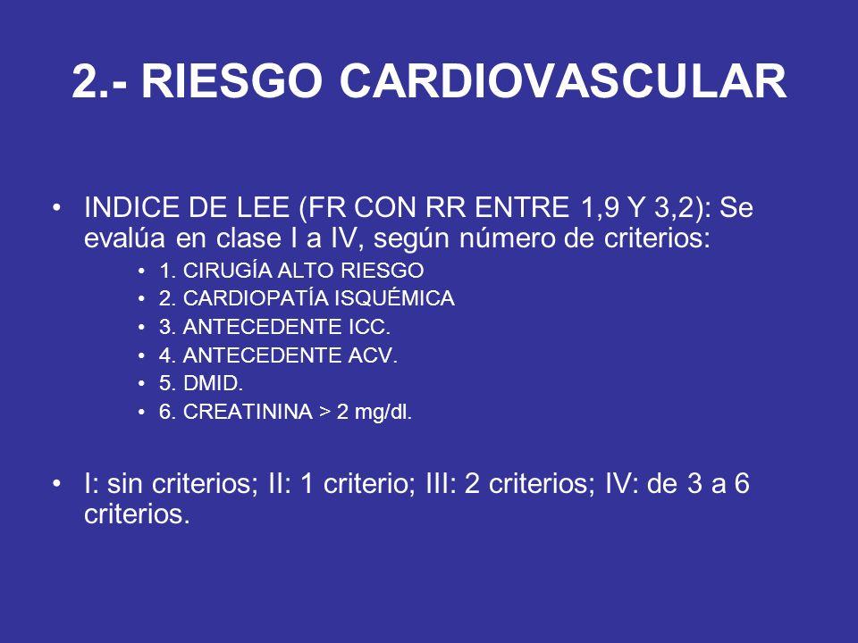 2.- RIESGO CARDIOVASCULAR INDICE DE LEE (FR CON RR ENTRE 1,9 Y 3,2): Se evalúa en clase I a IV, según número de criterios: 1. CIRUGÍA ALTO RIESGO 2. C