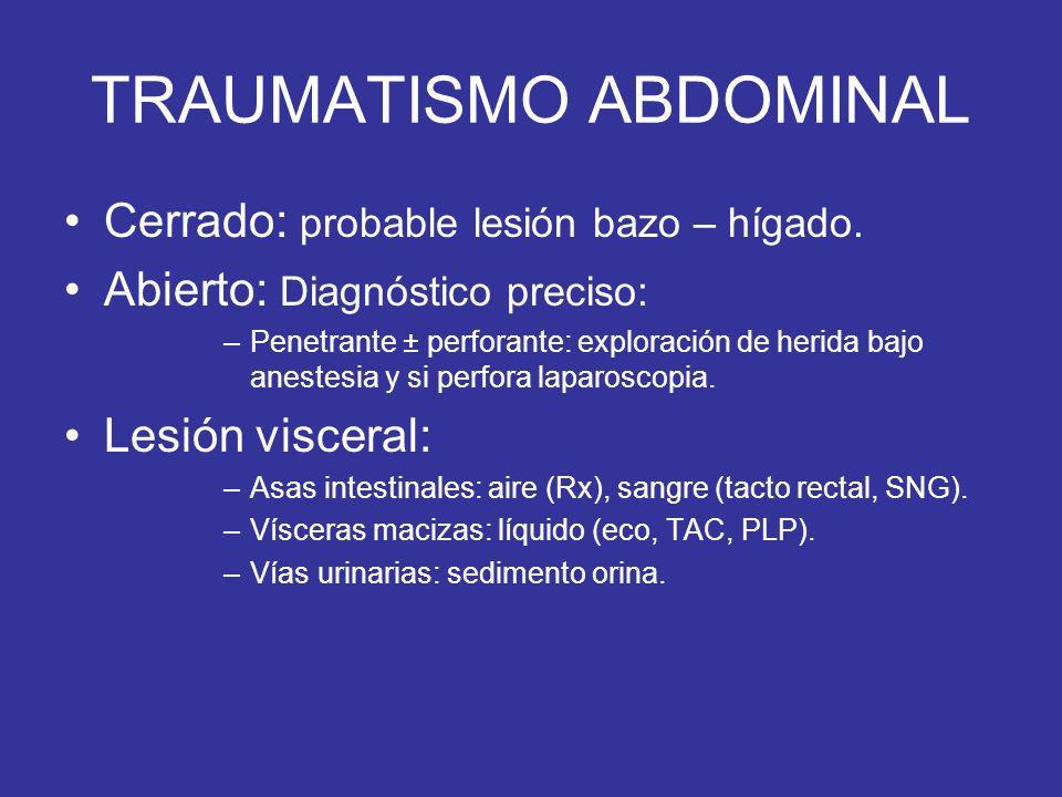 TRAUMATISMO ABDOMINAL Cerrado: probable lesión bazo – hígado. Abierto: Diagnóstico preciso: –Penetrante ± perforante: exploración de herida bajo anest