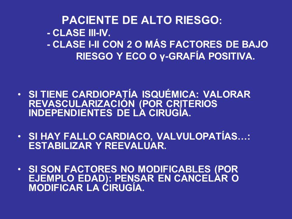PACIENTE DE ALTO RIESGO : - CLASE III-IV. - CLASE I-II CON 2 O MÁS FACTORES DE BAJO RIESGO Y ECO O γ-GRAFÍA POSITIVA. SI TIENE CARDIOPATÍA ISQUÉMICA: