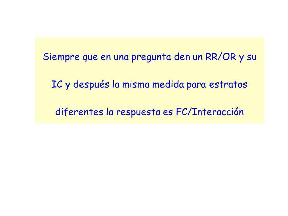 Siempre que en una pregunta den un RR/OR y su IC y después la misma medida para estratos diferentes la respuesta es FC/Interacción