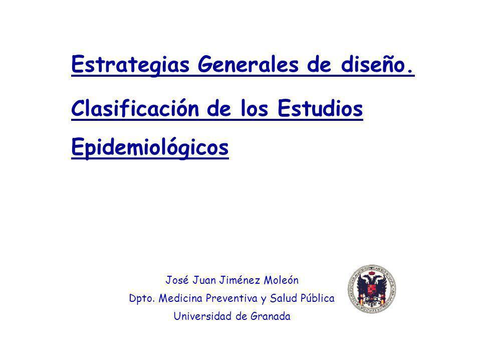 Estrategias Generales de diseño. Clasificación de los Estudios Epidemiológicos José Juan Jiménez Moleón Dpto. Medicina Preventiva y Salud Pública Univ
