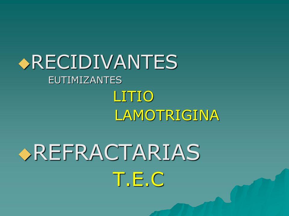 RECIDIVANTES RECIDIVANTES EUTIMIZANTES EUTIMIZANTES LITIO LITIO LAMOTRIGINA LAMOTRIGINA REFRACTARIAS REFRACTARIAS T.E.C T.E.C