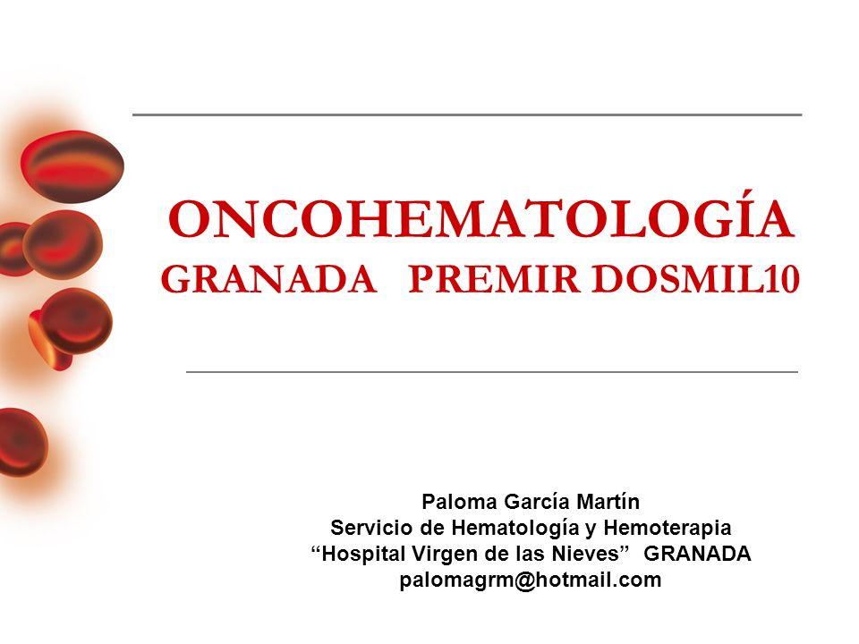 ONCOHEMATOLOGÍA GRANADA PREMIR DOSMIL10 Paloma García Martín Servicio de Hematología y Hemoterapia Hospital Virgen de las Nieves GRANADA palomagrm@hot
