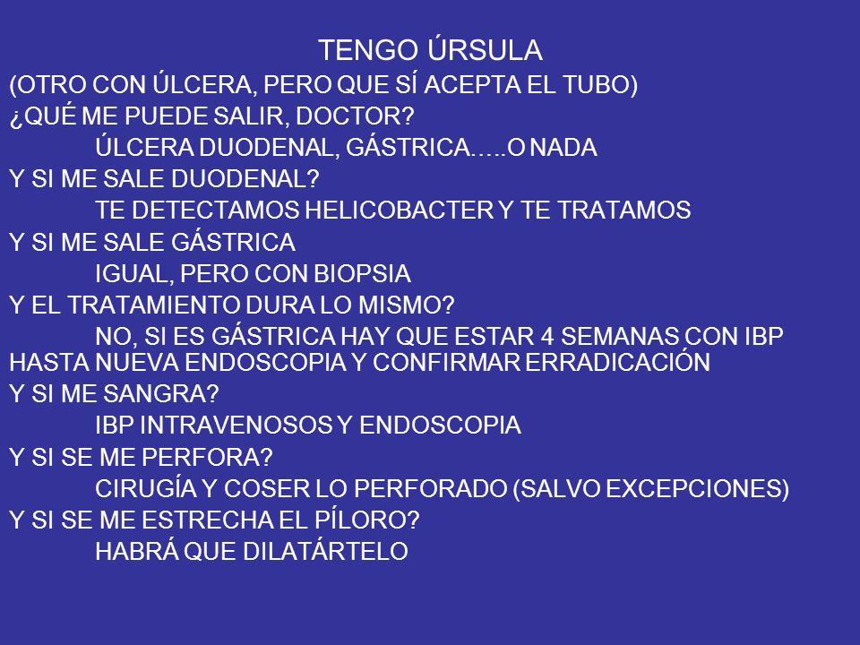 TENGO ÚRSULA (OTRO CON ÚLCERA, PERO QUE SÍ ACEPTA EL TUBO) ¿QUÉ ME PUEDE SALIR, DOCTOR? ÚLCERA DUODENAL, GÁSTRICA…..O NADA Y SI ME SALE DUODENAL? TE D
