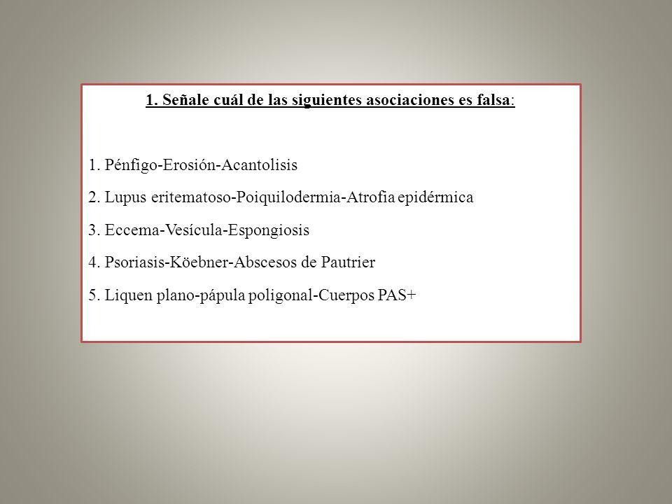 1. Señale cuál de las siguientes asociaciones es falsa: 1. Pénfigo-Erosión-Acantolisis 2. Lupus eritematoso-Poiquilodermia-Atrofia epidérmica 3. Eccem