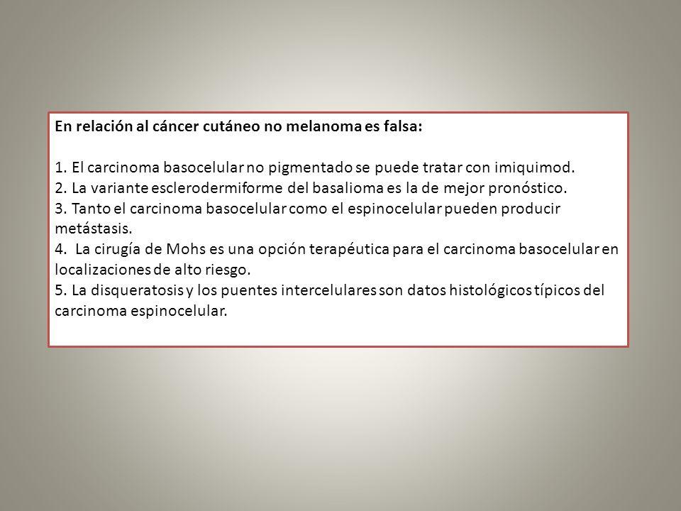 En relación al cáncer cutáneo no melanoma es falsa: 1. El carcinoma basocelular no pigmentado se puede tratar con imiquimod. 2. La variante escleroder