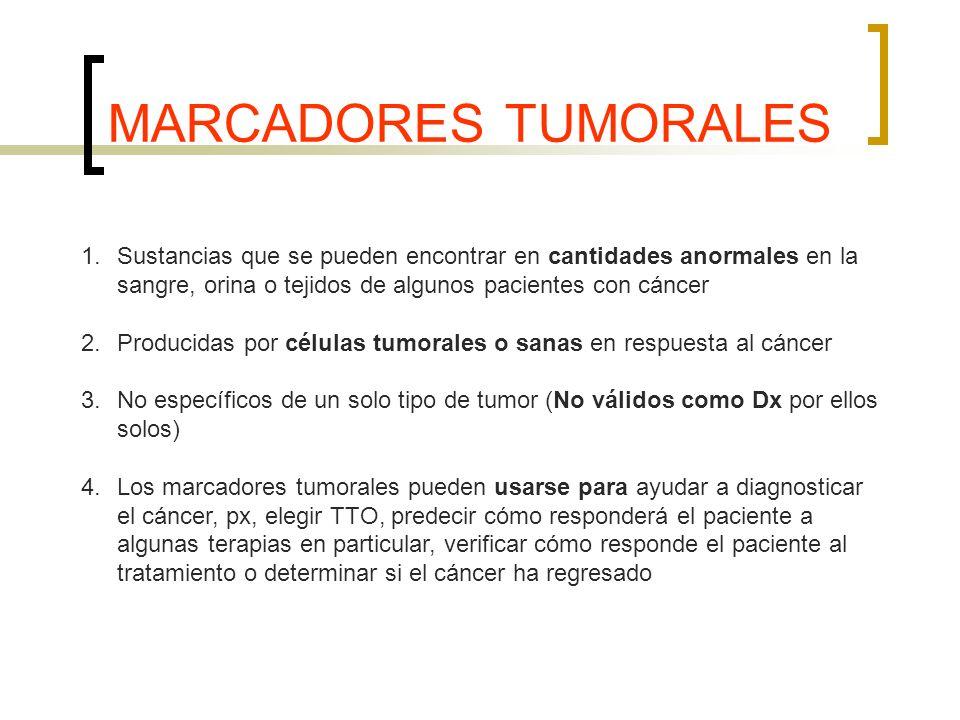 MARCADORES TUMORALES 1.Sustancias que se pueden encontrar en cantidades anormales en la sangre, orina o tejidos de algunos pacientes con cáncer 2.Producidas por células tumorales o sanas en respuesta al cáncer 3.No específicos de un solo tipo de tumor (No válidos como Dx por ellos solos) 4.Los marcadores tumorales pueden usarse para ayudar a diagnosticar el cáncer, px, elegir TTO, predecir cómo responderá el paciente a algunas terapias en particular, verificar cómo responde el paciente al tratamiento o determinar si el cáncer ha regresado