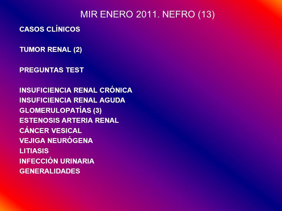 RESUMEN PREGUNTAS NEFROLOGÍA (14 PREGS AÑO) GENERALIDADES: FISIOLOGÍA (1/AÑO) INSUFICIENCIA RENAL (1-2/AÑO) TRASPLANTE RENAL (1/AÑO) GLOMERULOPATÍAS (3/AÑO) INTERSTICIALES (0-1/AÑO) VASCULARES (0-1/AÑO) TUBULARES (0-1/AÑO) INFECCIONES (1/AÑO) LITIASIS (1/AÑO) TUMORES (3/AÑO) DISFUNCIÓN ERÉCTIL (1/AÑO) VÍAS URINARIAS (0-1/AÑO)