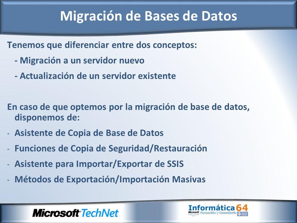 Tenemos que diferenciar entre dos conceptos: - Migración a un servidor nuevo - Actualización de un servidor existente En caso de que optemos por la migración de base de datos, disponemos de: - Asistente de Copia de Base de Datos - Funciones de Copia de Seguridad/Restauración - Asistente para Importar/Exportar de SSIS - Métodos de Exportación/Importación Masivas Migración de Bases de Datos