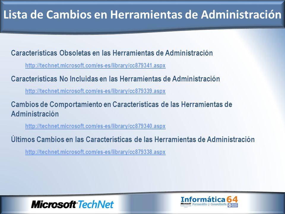 Características Obsoletas en las Herramientas de Administración http://technet.microsoft.com/es-es/library/cc879341.aspx Características No Incluidas en las Herramientas de Administración http://technet.microsoft.com/es-es/library/cc879339.aspx Cambios de Comportamiento en Características de las Herramientas de Administración http://technet.microsoft.com/es-es/library/cc879340.aspx Últimos Cambios en las Características de las Herramientas de Administración http://technet.microsoft.com/es-es/library/cc879338.aspx Lista de Cambios en Herramientas de Administración