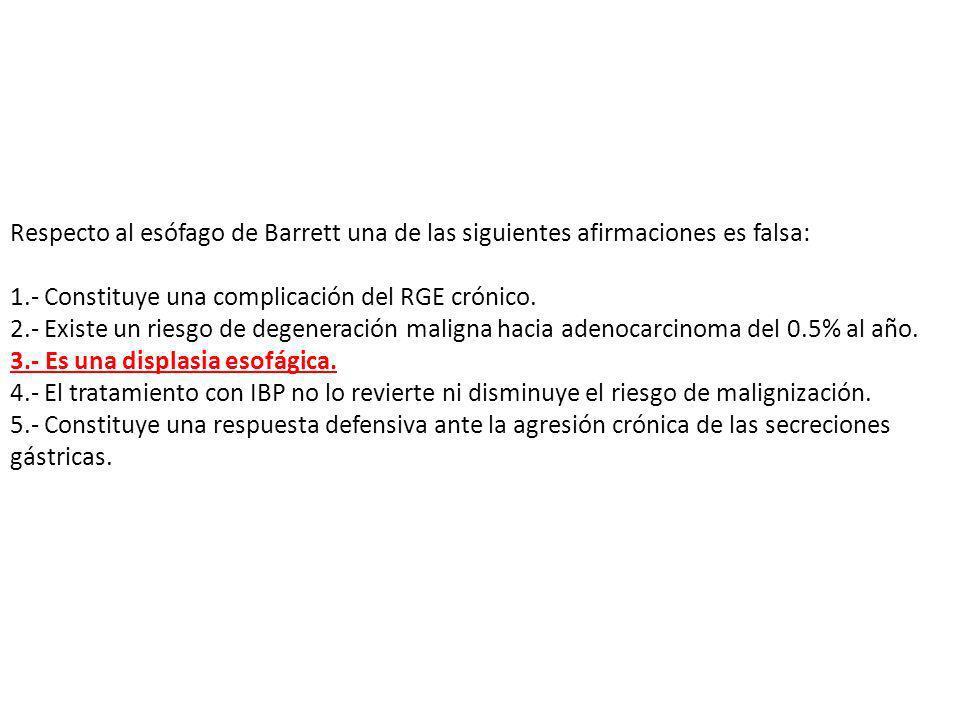 Respecto al esófago de Barrett una de las siguientes afirmaciones es falsa: 1.- Constituye una complicación del RGE crónico. 2.- Existe un riesgo de d