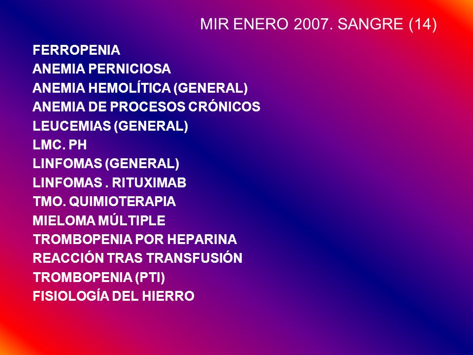 MIR ENERO 2007. SANGRE (14) FERROPENIA ANEMIA PERNICIOSA ANEMIA HEMOLÍTICA (GENERAL) ANEMIA DE PROCESOS CRÓNICOS LEUCEMIAS (GENERAL) LMC. PH LINFOMAS