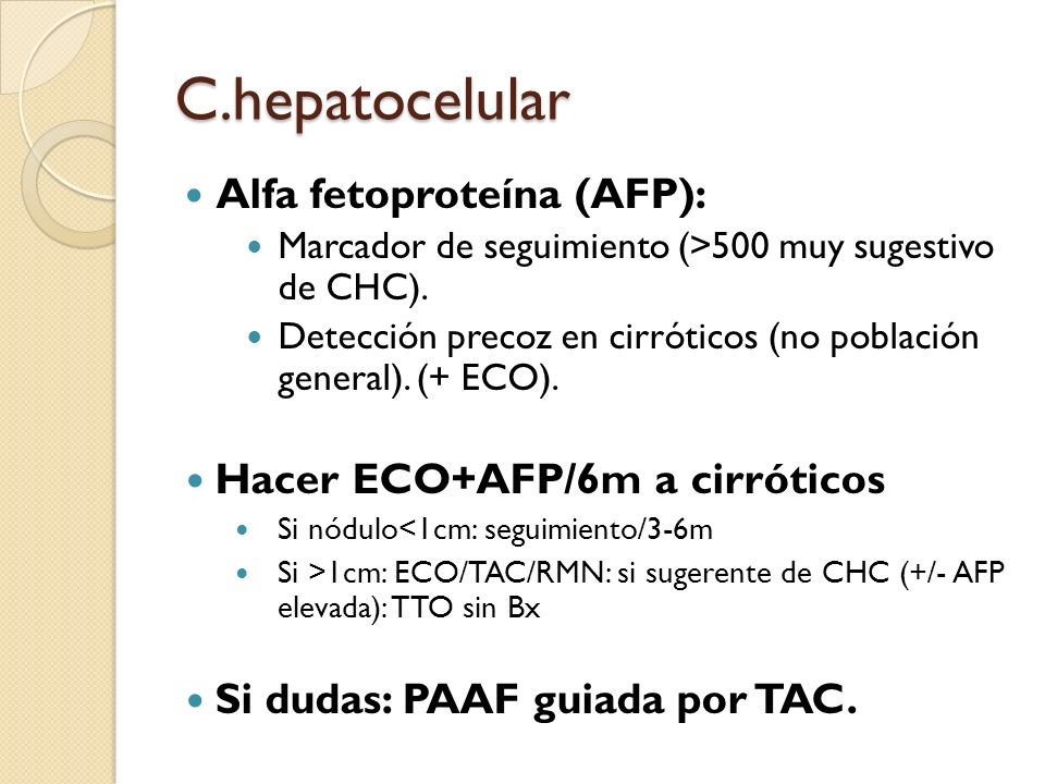 C.hepatocelular Alfa fetoproteína (AFP): Marcador de seguimiento (>500 muy sugestivo de CHC). Detección precoz en cirróticos (no población general). (
