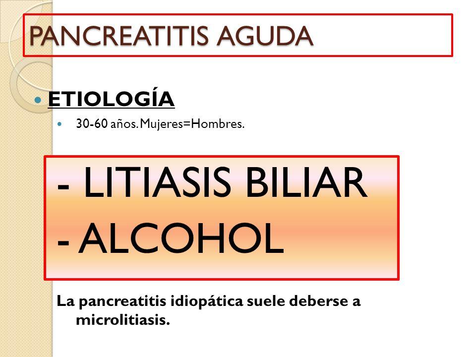PANCREATITIS AGUDA ETIOLOGÍA 30-60 años. Mujeres=Hombres. - LITIASIS BILIAR - ALCOHOL La pancreatitis idiopática suele deberse a microlitiasis.