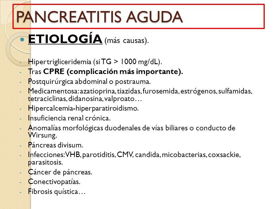 PANCREATITIS AGUDA ETIOLOGÍA (más causas). - Hipertrigliceridemia (si TG > 1000 mg/dL). - Tras CPRE (complicación más importante). - Postquirúrgica ab