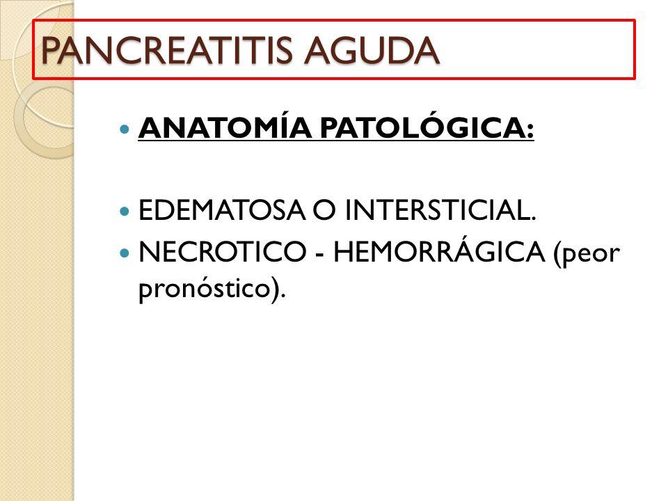 ANATOMÍA PATOLÓGICA: EDEMATOSA O INTERSTICIAL. NECROTICO - HEMORRÁGICA (peor pronóstico). PANCREATITIS AGUDA