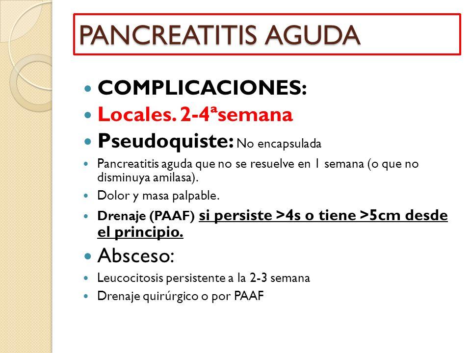 COMPLICACIONES: Locales. 2-4ªsemana Pseudoquiste: No encapsulada Pancreatitis aguda que no se resuelve en 1 semana (o que no disminuya amilasa). Dolor