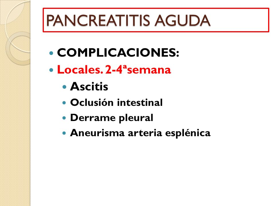 COMPLICACIONES: Locales. 2-4ªsemana Ascitis Oclusión intestinal Derrame pleural Aneurisma arteria esplénica PANCREATITIS AGUDA
