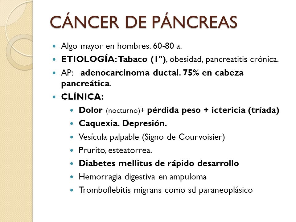 Algo mayor en hombres. 60-80 a. ETIOLOGÍA: Tabaco (1º), obesidad, pancreatitis crónica. AP: adenocarcinoma ductal. 75% en cabeza pancreática. CLÍNICA: