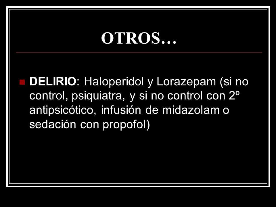 OTROS… DELIRIO: Haloperidol y Lorazepam (si no control, psiquiatra, y si no control con 2º antipsicótico, infusión de midazolam o sedación con propofo