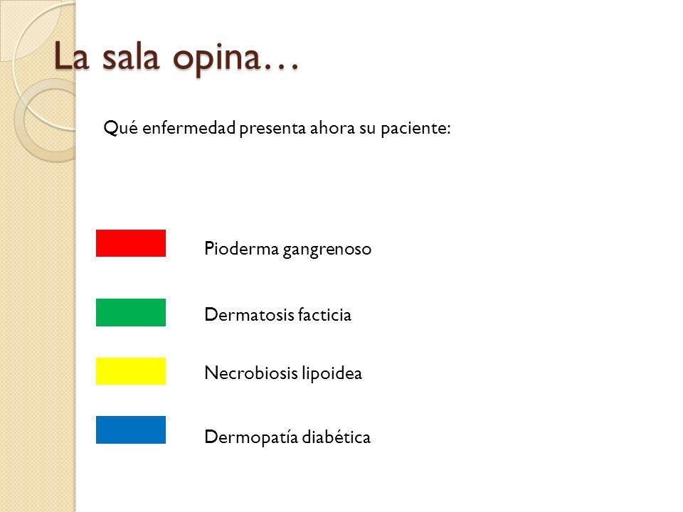 La sala opina… Qué enfermedad presenta ahora su paciente: Pioderma gangrenoso Dermatosis facticia Necrobiosis lipoidea Dermopatía diabética