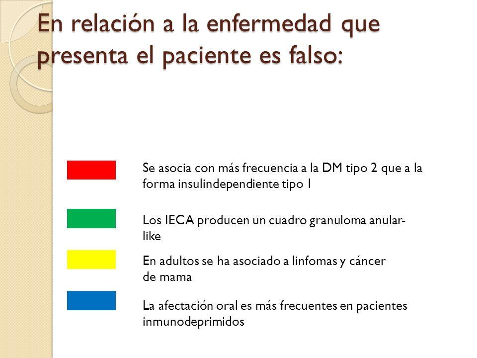 En relación a la enfermedad que presenta el paciente es falso: Se asocia con más frecuencia a la DM tipo 2 que a la forma insulindependiente tipo 1 Los IECA producen un cuadro granuloma anular- like En adultos se ha asociado a linfomas y cáncer de mama La afectación oral es más frecuentes en pacientes inmunodeprimidos