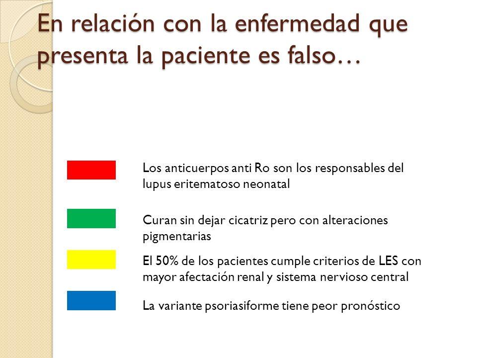 En relación con la enfermedad que presenta la paciente es falso… Los anticuerpos anti Ro son los responsables del lupus eritematoso neonatal Curan sin