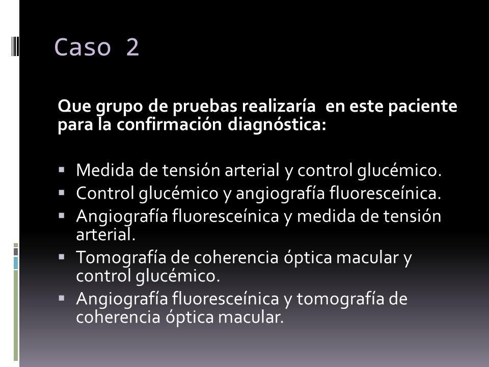 Caso 2 Que grupo de pruebas realizaría en este paciente para la confirmación diagnóstica: Medida de tensión arterial y control glucémico. Control gluc