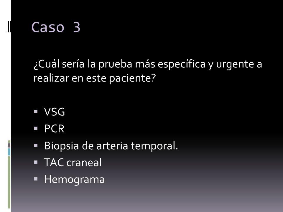 ¿Cuál sería la prueba más específica y urgente a realizar en este paciente? VSG PCR Biopsia de arteria temporal. TAC craneal Hemograma