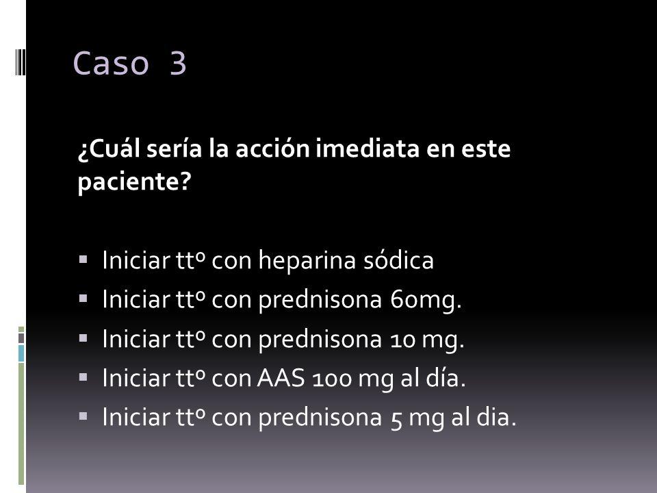 Caso 3 ¿Cuál sería la acción imediata en este paciente? Iniciar ttº con heparina sódica Iniciar ttº con prednisona 60mg. Iniciar ttº con prednisona 10