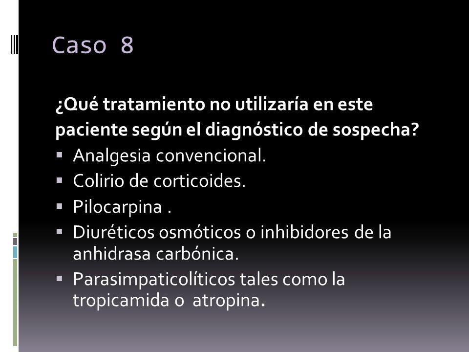 Caso 8 ¿Qué tratamiento no utilizaría en este paciente según el diagnóstico de sospecha? Analgesia convencional. Colirio de corticoides. Pilocarpina.