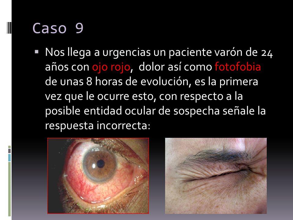 Caso 9 Nos llega a urgencias un paciente varón de 24 años con ojo rojo, dolor así como fotofobia de unas 8 horas de evolución, es la primera vez que l