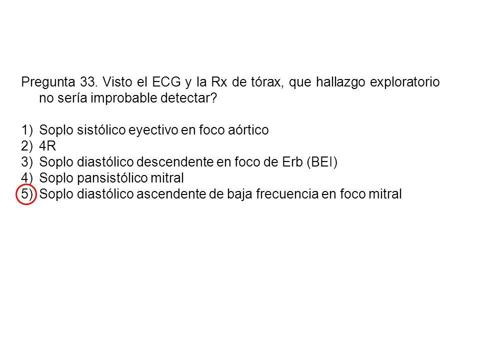 Pregunta 33. Visto el ECG y la Rx de tórax, que hallazgo exploratorio no sería improbable detectar? 1)Soplo sistólico eyectivo en foco aórtico 2)4R 3)