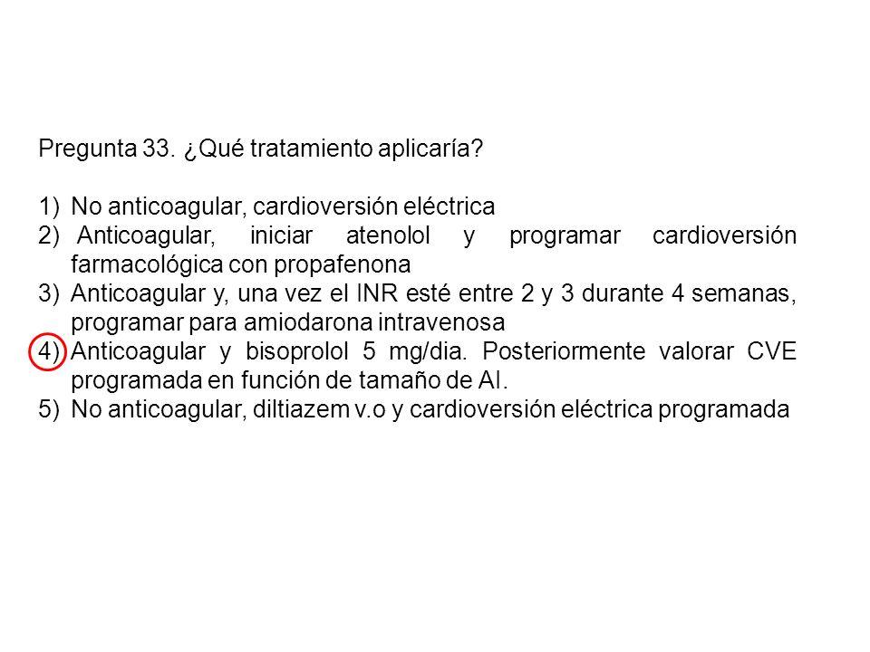 Pregunta 33. ¿Qué tratamiento aplicaría? 1)No anticoagular, cardioversión eléctrica 2) Anticoagular, iniciar atenolol y programar cardioversión farmac