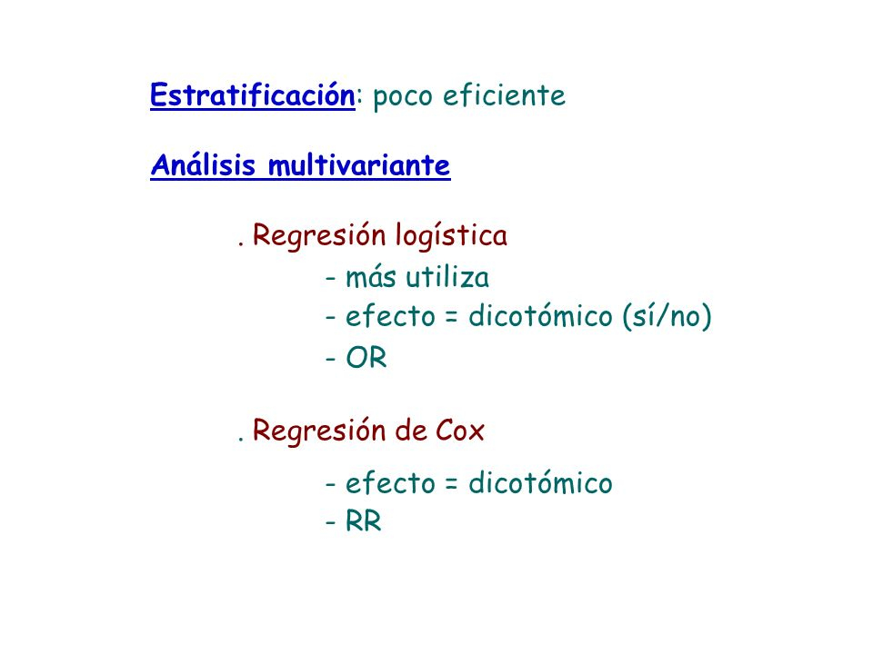 Estratificación: poco eficiente Análisis multivariante. Regresión logística - más utiliza - efecto = dicotómico (sí/no) - OR. Regresión de Cox - efect