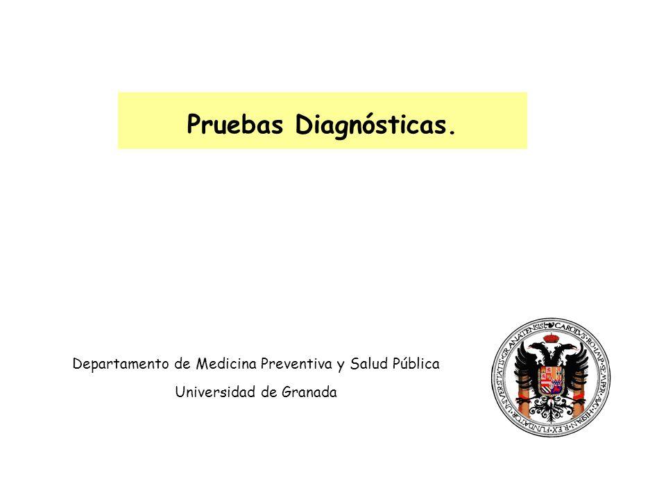 Departamento de Medicina Preventiva y Salud Pública Universidad de Granada Pruebas Diagnósticas.