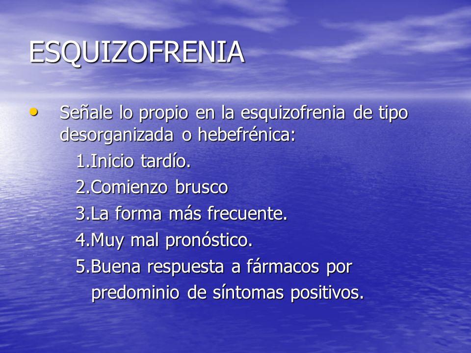 ESQUIZOFRENIA Señale lo propio en la esquizofrenia de tipo desorganizada o hebefrénica: Señale lo propio en la esquizofrenia de tipo desorganizada o h
