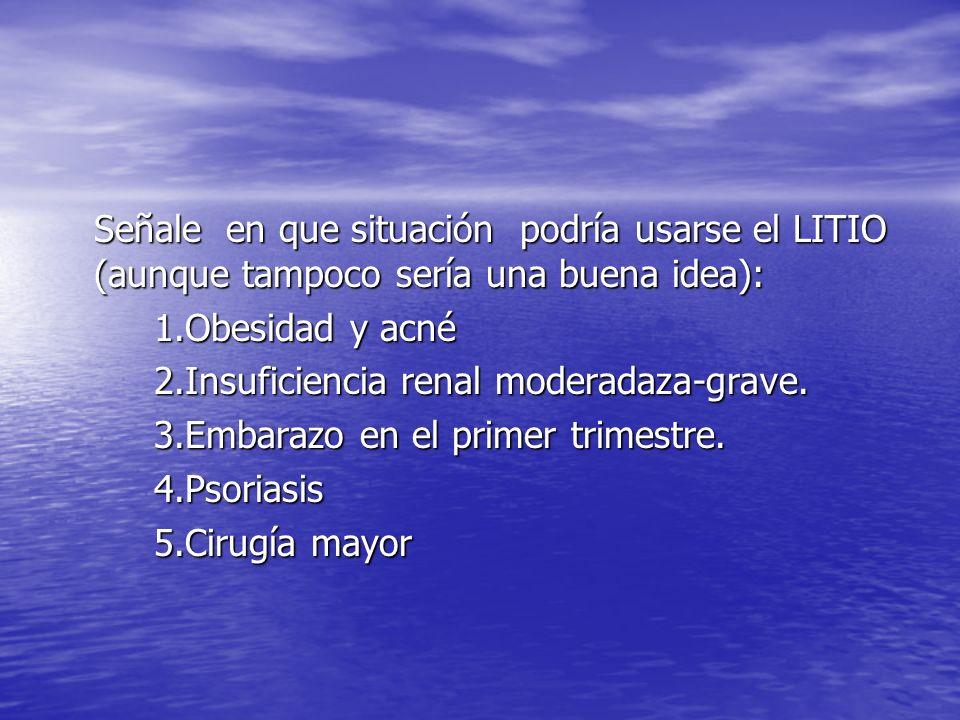 Señale en que situación podría usarse el LITIO (aunque tampoco sería una buena idea): 1.Obesidad y acné 2.Insuficiencia renal moderadaza-grave. 3.Emba