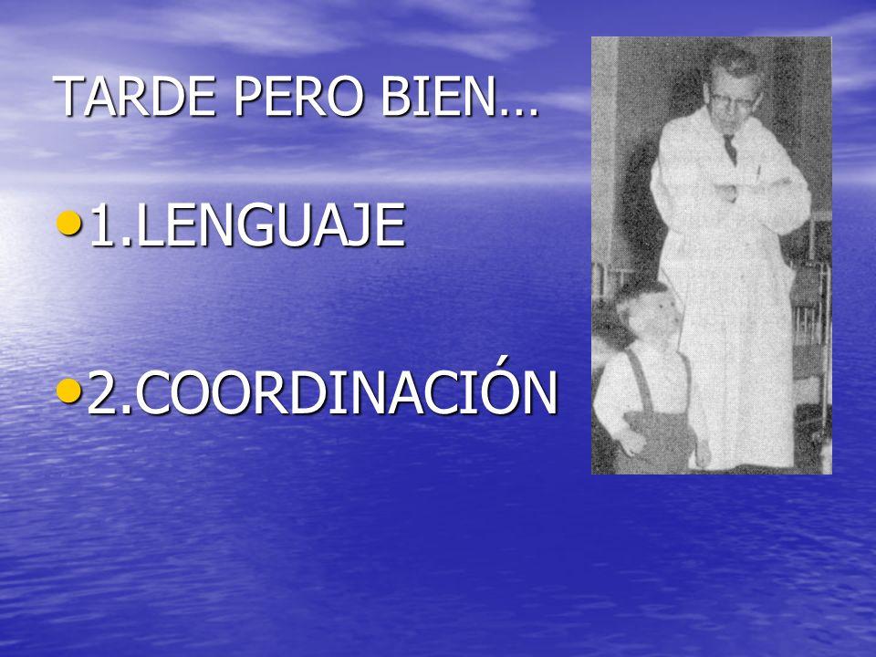 TARDE PERO BIEN… 1.LENGUAJE 1.LENGUAJE 2.COORDINACIÓN 2.COORDINACIÓN