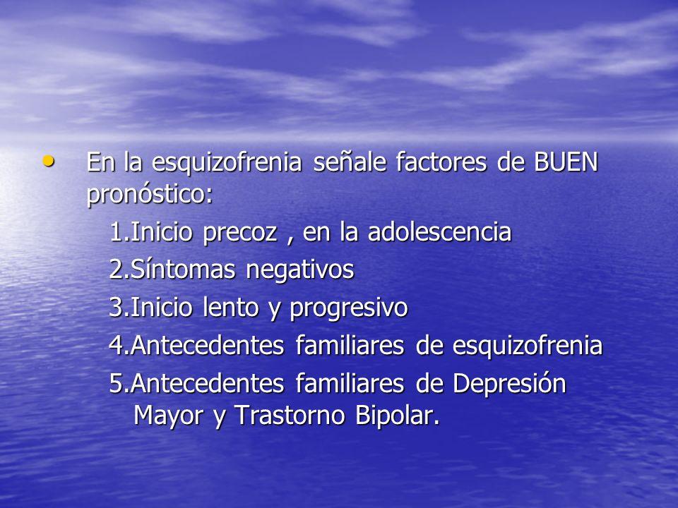 En la esquizofrenia señale factores de BUEN pronóstico: En la esquizofrenia señale factores de BUEN pronóstico: 1.Inicio precoz, en la adolescencia 2.