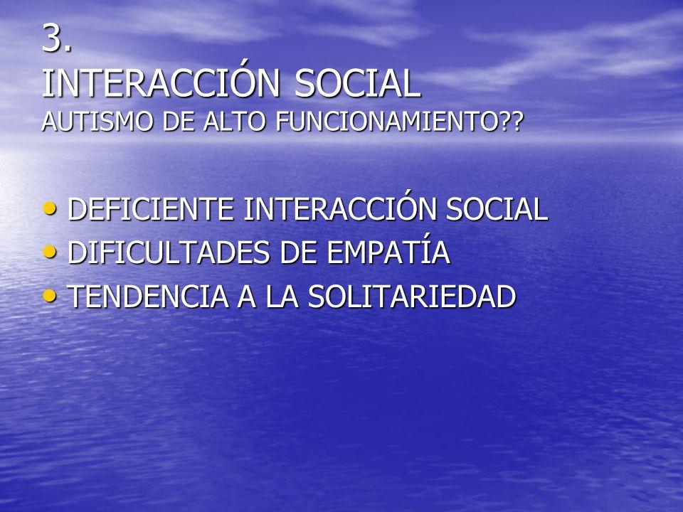 3. INTERACCIÓN SOCIAL AUTISMO DE ALTO FUNCIONAMIENTO?? DEFICIENTE INTERACCIÓN SOCIAL DEFICIENTE INTERACCIÓN SOCIAL DIFICULTADES DE EMPATÍA DIFICULTADE