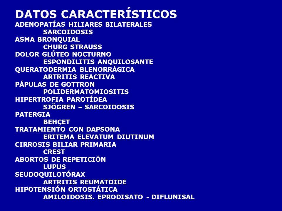 DATOS CARACTERÍSTICOS ADENOPATÍAS HILIARES BILATERALES SARCOIDOSIS ASMA BRONQUIAL CHURG STRAUSS DOLOR GLÚTEO NOCTURNO ESPONDILITIS ANQUILOSANTE QUERATODERMIA BLENORRÁGICA ARTRITIS REACTIVA PÁPULAS DE GOTTRON POLIDERMATOMIOSITIS HIPERTROFIA PAROTÍDEA SJÖGREN – SARCOIDOSIS PATERGIA BEHÇET TRATAMIENTO CON DAPSONA ERITEMA ELEVATUM DIUTINUM CIRROSIS BILIAR PRIMARIA CREST ABORTOS DE REPETICIÓN LUPUS SEUDOQUILOTÓRAX ARTRITIS REUMATOIDE HIPOTENSIÓN ORTOSTÁTICA AMILOIDOSIS.