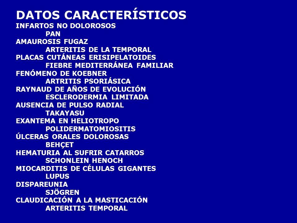 DATOS CARACTERÍSTICOS INFARTOS NO DOLOROSOS PAN AMAUROSIS FUGAZ ARTERITIS DE LA TEMPORAL PLACAS CUTÁNEAS ERISIPELATOIDES FIEBRE MEDITERRÁNEA FAMILIAR FENÓMENO DE KOEBNER ARTRITIS PSORIÁSICA RAYNAUD DE AÑOS DE EVOLUCIÓN ESCLERODERMIA LIMITADA AUSENCIA DE PULSO RADIAL TAKAYASU EXANTEMA EN HELIOTROPO POLIDERMATOMIOSITIS ÚLCERAS ORALES DOLOROSAS BEHÇET HEMATURIA AL SUFRIR CATARROS SCHONLEIN HENOCH MIOCARDITIS DE CÉLULAS GIGANTES LUPUS DISPAREUNIA SJÖGREN CLAUDICACIÓN A LA MASTICACIÓN ARTERITIS TEMPORAL