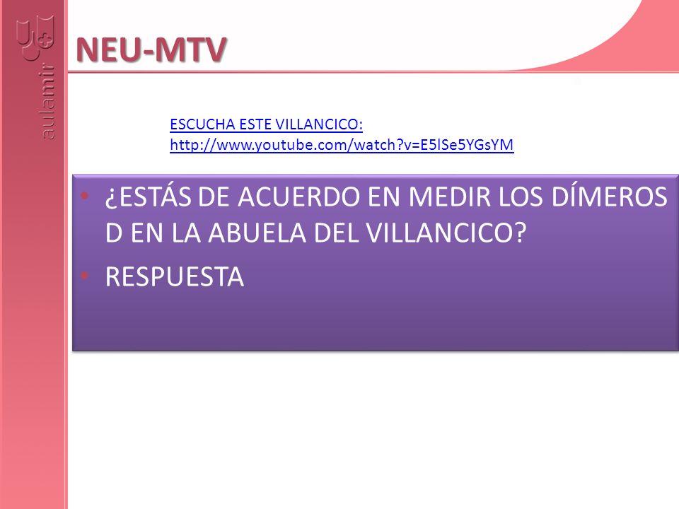 NEU-MTV ¿ESTÁS DE ACUERDO EN MEDIR LOS DÍMEROS D EN LA ABUELA DEL VILLANCICO? RESPUESTA ¿ESTÁS DE ACUERDO EN MEDIR LOS DÍMEROS D EN LA ABUELA DEL VILL