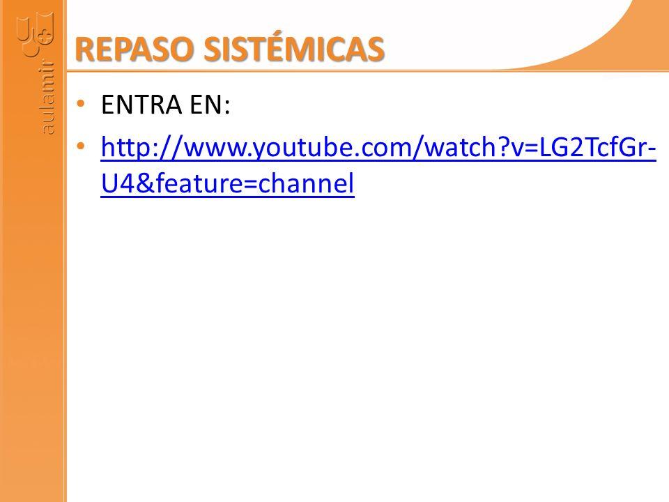 REPASO SISTÉMICAS ENTRA EN: http://www.youtube.com/watch?v=LG2TcfGr- U4&feature=channel http://www.youtube.com/watch?v=LG2TcfGr- U4&feature=channel