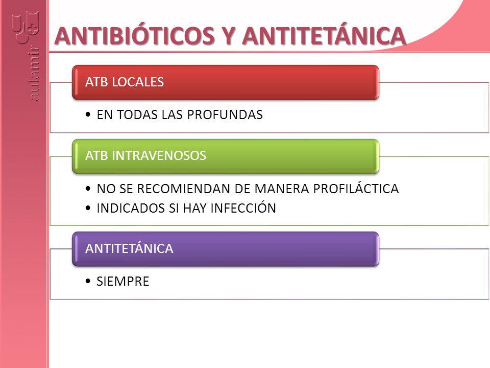 ANTIBIÓTICOS Y ANTITETÁNICA EN TODAS LAS PROFUNDAS ATB LOCALES NO SE RECOMIENDAN DE MANERA PROFILÁCTICA INDICADOS SI HAY INFECCIÓN ATB INTRAVENOSOS SI